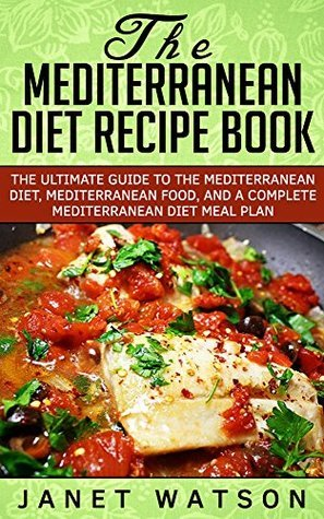 The Mediterranean Diet Recipe Book: The Ultimate Guide to the Mediterranean Diet, Mediterranean Food, and a Complete Mediterranean Diet Meal Plan