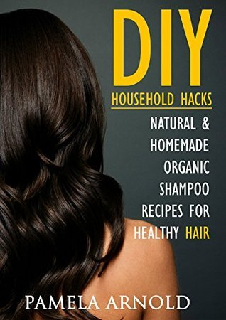 46 DIY Household Hacks. Natural & Homemade Organic Shampoo Recipes for Healthy Hair: DIY Shampoo, shampoo bar recipes, shampoo for hair, Clean Hair, natural ... shampoo recipes, homemade shampoo Book 1)