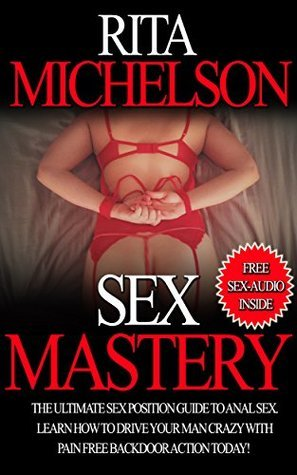 SEX MASTERY: THE ULTIMATE SEX POSITION GUIDE TO ANAL SEX. LEARN HOW TO DRIVE YOUR MAN CRAZY WITH PAIN FREE BACKDOOR ACTION TODAY! (Sex, Sex Book, Stories, ... for Adults, Positions, Pictures, Anal Sex)