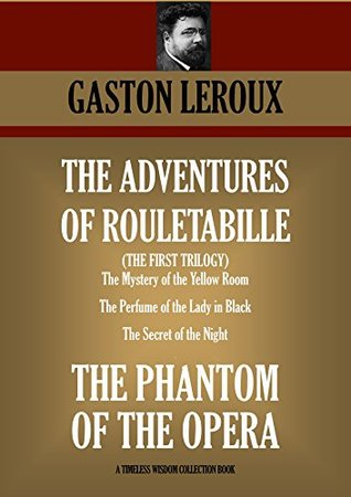 The Adventures of Rouletabille - The First Trilogy: The Mystery of the Yellow Room, The Perfume of the Lady in Black, The Secret of the Night, The Phantom of the Opera