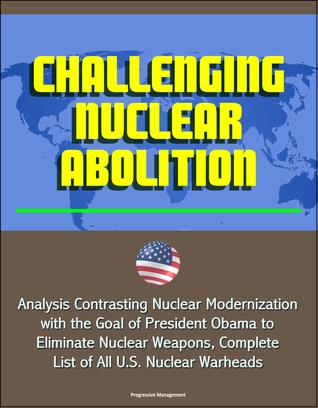 Challenging Nuclear Abolition: Analysis Contrasting Nuclear Modernization with the Goal of President Obama to Eliminate Nuclear Weapons, Complete List of All U.S. Nuclear Warheads