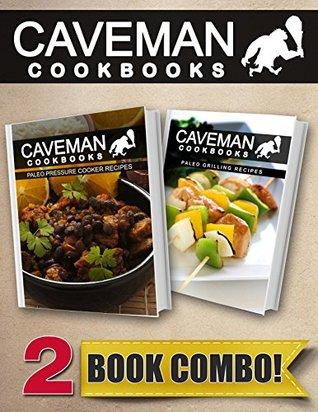 Paleo Pressure Cooker Recipes and Paleo Grilling Recipes: 2 Book Combo (Caveman Cookbooks)