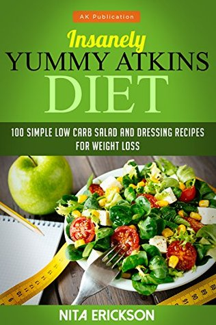 Insanely Yummy Atkins Diet: 100 simple low carb salad and dressing recipes for weight loss (Atkins diet series)