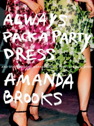 Always Pack a Party Dress: And Other Lessons Learned From a (Half) Life in Fashion
