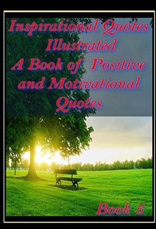 Inspirational Quotes Illustrated : A Book of Positive and Motivational Quotes: Positive Thinking Quotes with Inspirational Pictures Book 5 (Inspirational Quote Books)