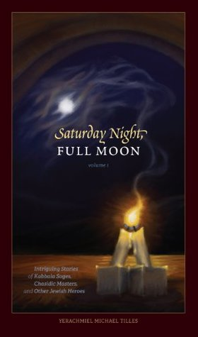Saturday Night, Full Moon: Intriguing Stories of Kabbala Sages, Chasidic Masters, and Other Jewish Heroes