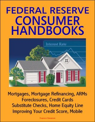 Federal Reserve Consumer Handbooks: Mortgages, Mortgage Refinancing, ARMs, Foreclosures, Credit Cards, Substitute Checks, Home Equity Line, Improving Your Credit Score, Mobile
