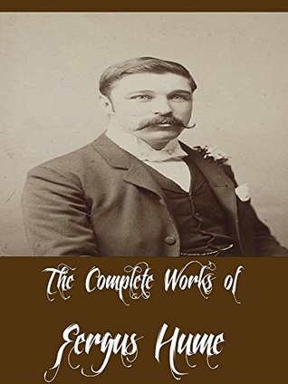 The Complete Works of Fergus Hume (14 Complete Works of Fergus Hume Including The Mystery of a Hansom Cab, The Bishop's Secret, The Secret Passage, The Silent House, The Green Mummy, And More)