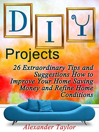 DIY Projects: 26 Extraordinary Tips and Suggestions How to Improve Your Home Saving Money and Refine Home Conditions (DIY Projects Books, diy projects, diy projects free)