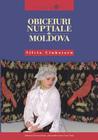 Obiceiuri nupţiale din Moldova by Silvia Ciubotaru