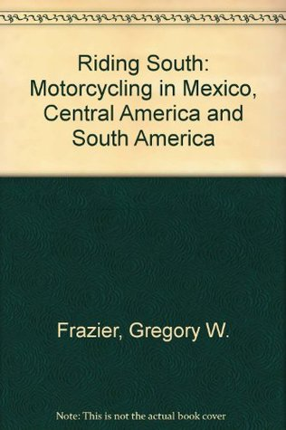 Riding South: Motorcycling in Mexico, Central America and South America