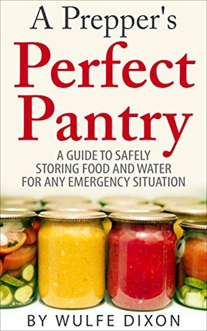 A Prepper's Perfect Pantry: A Guide To Safely Storing Food And Water For Any Emergency Situation