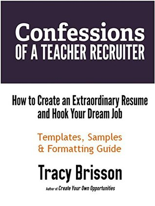 Confessions of a Teacher Recruiter: How to Create an Extraordinary Resume and Hook Your Dream Job: Templates, Samples, and Formatting Guide