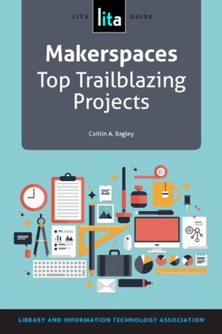 Makerspaces: Top Trailblazing Projects: A LITA Guide by Caitlin A. Bagley