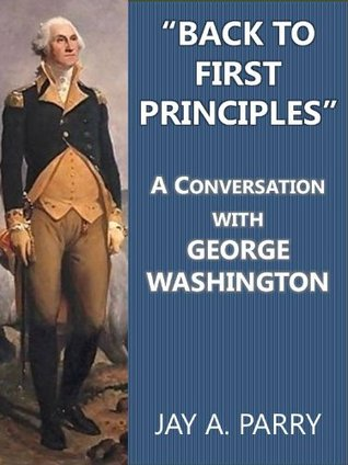 """""""Back to First Principles"""": A Conversation with George Washington about the Constitution, U.S. Government, Revolutionary War, Politics, and Much More"""