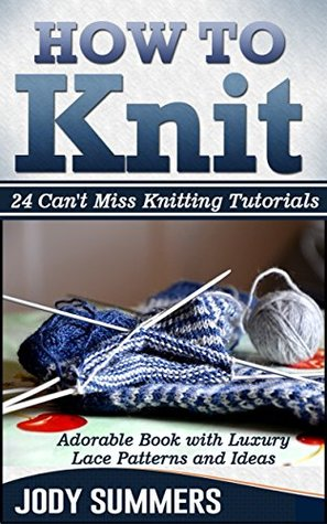 How To Knit: Adorable Book with Luxury Lace Patterns and Ideas. 24 Can't Miss Knitting Tutorials (How to knit books, how to knit for beginners, how to knit kit)