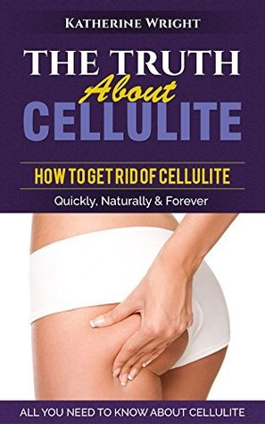 CELLULITE: The Truth About Cellulite: How to Get Rid of Cellulite Quickly, Naturally & Forever