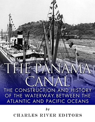 The Panama Canal: The Construction and History of the Waterway Between the Atlantic and Pacific Oceans