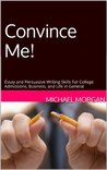 Convince Me! Essay and Persuasive Writing Skills For College Admissions, Business, and Life in General