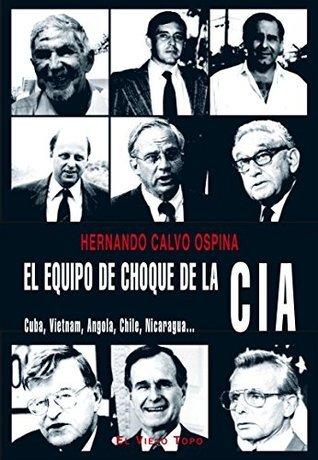 El equipo de choque de la CIA. Cuba, Vietnam, Angola, Chile, Nicaragua