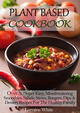 Plant Based Cookbook: Over 50 Super Easy, Mouthwatering Smoothies, Salads, Stews, Burgers, Dips & Dessert Recipes For The Healthy Family Diet: Whole Foods ... Recipes for Maximum Health & Weight Loss