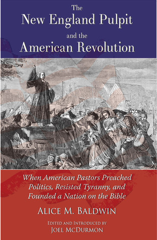 The New England Pulpit and the American Revolution; When American Pastors Preached Politics, Resisted Tyranny, and Founded a Nation on the Bible