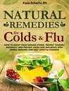 Natural Remedies For Colds And Flu: How To Boost Your Immune System, Protect Yourself Naturally and Prevent Colds and Influenza with Herbal Remedies and ... Changes (Natural Remedies Series Book 1)