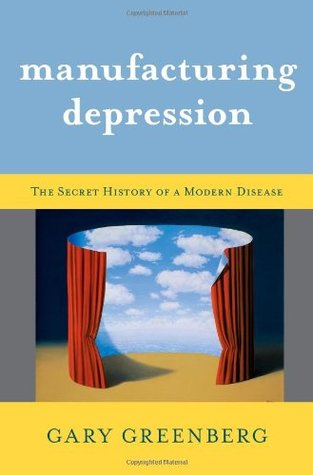 Manufacturing Depression: The Secret History of a Modern Disease