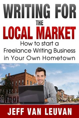Writing for the Local Market: How to start a Freelance Writing Business in Your Own Hometown