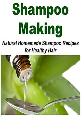 Shampoo Making: Natural Homemade Shampoo Recipes for Healthy Hair: