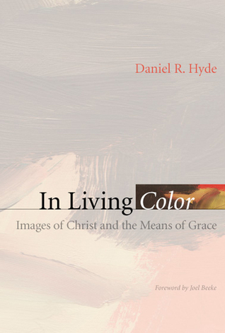 In Living Color: Images of Christ and the Means of Grace by Daniel R ...