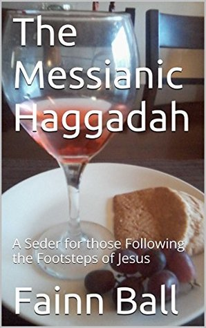The Messianic Haggadah: A Seder for those Following the Footsteps of Jesus