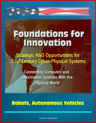 Foundations for Innovation: Strategic R&D Opportunities for 21st Century Cyber-Physical Systems - Connecting Computer and Information Systems With the Physical World, Robots, Autonomous Vehicles