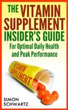 The Vitamin Supplement Insider's Guide: For Optimal Daily Health and Peak Performance