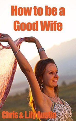 How to Be a Good Wife - The Ultimate Guide to Keep Your Marriage and Your Man Happy (keeping a happy husband, building a strong marriage, good woman, good ... strong marriage, great marriages Book 1)