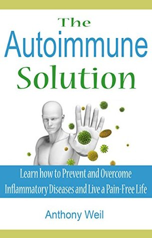 The Autoimmune Solution: Learn how to Prevent and Overcome Inflammatory Diseases and Live a Pain-Free Life