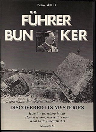 FUHRER BUNKER (FUHRERBUNKER) DISCOVERED ITS MYSTERIES: How it was, where it was. How it is now, where it is now, What to do (THE HISTORY DESAPARECIDA Book 1)