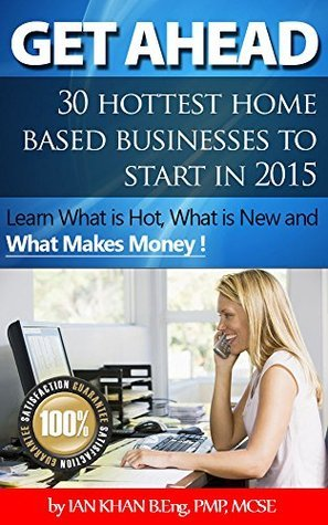 Get Ahead - 30 Home Based Businesses to Start in 2015: Learn what is new, what is hot, and what makes money !