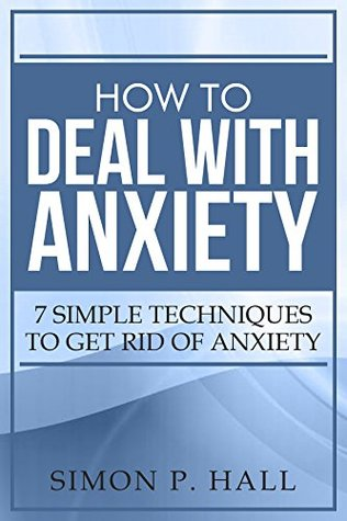 How To Deal With Anxiety: 7 Simple TechniquesTo Get Rid Of Anxiety (Anxiety Treatment, Disorders, Natural Remedies, Cognitive Behavioural Therapy, Meditation, Social Anxiety, Social Phobia Book 1) by Simon P. Hall