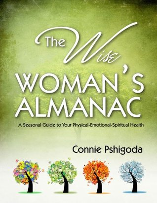The Wise Woman's Almanac: A Seasonal Guide to Your Physical, Emotional, Spiritual Health