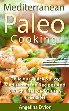 Mediterranean Paleo Cooking: Delicious Quick and Easy Mediterranean Recipes and Live the Relaxed Gluten Free Life!