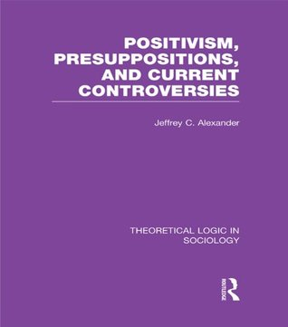 Positivism, Presupposition and Current Controversies (Theoretical Logic in Sociology): Volume 1
