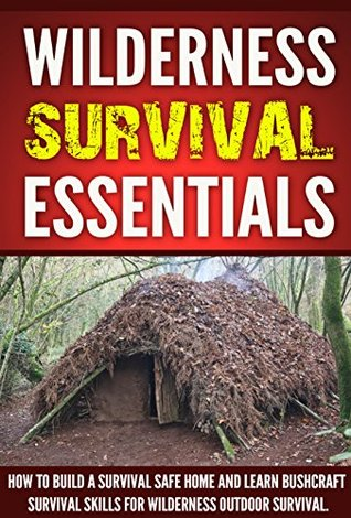 Wilderness Survival :Wilderness Survival Essentials, How to Build a Survival Safe Home and Learn Bushcraft Survival Skills for Wilderness Outdoor Survival !