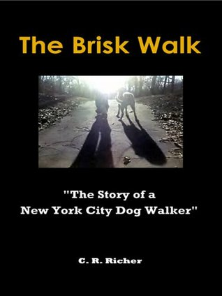 The Brisk Walk: The Story of a New York City Dog Walker (C. R. Richer non-fiction)