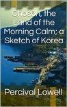 Chosön, the Land of the Morning Calm; a Sketch of Korea