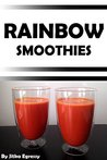Rainbow Smoothies: Recipes for Weight Loss, Detox, and Health (Paleo Recipes for Everyday Book 2)