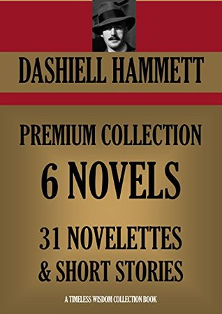 DASHIELL HAMMETT PREMIUM COLLECTION. 6 Novels & 31 Novelettes and Short Stories (The Maltese Falcon, Adventures of Sam Spade, Red Harvest, The Dain Curse, ... (Timeless Wisdom Collection Book 1098)