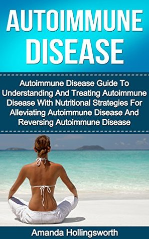 Autoimmune Disease: Autoimmune Disease Guide To Understanding And Treating Autoimmune Disease With Nutritional Strategies For Alleviating Autoimmune Disease ... and Autoimmune Disorders Treatment Guide)