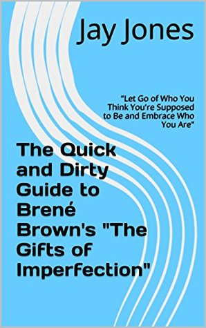 """The Quick and Dirty Guide to Brené Brown's """"The Gifts of Imperfection"""": """"Let Go of Who You Think You're Supposed to Be and Embrace Who You Are"""" (No-Bullshit Executive Summary Series)"""