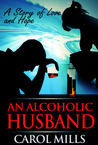 An Alcoholic Husband - a Story of Love and Hope. The extraord... by Carol Mills